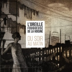 DU SOIR AU MATIN - L'OREILLE FOUGUEUSE DE LA VOISINE