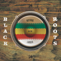 NOTHING IN THE LARDER - BLACK ROOTS